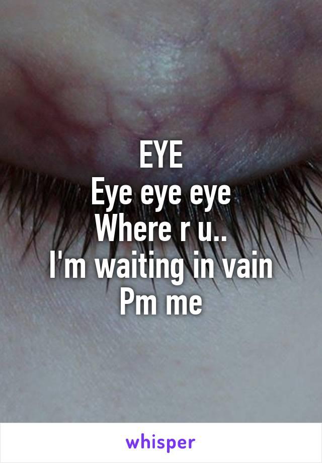 EYE Eye eye eye Where r u.. I'm waiting in vain Pm me