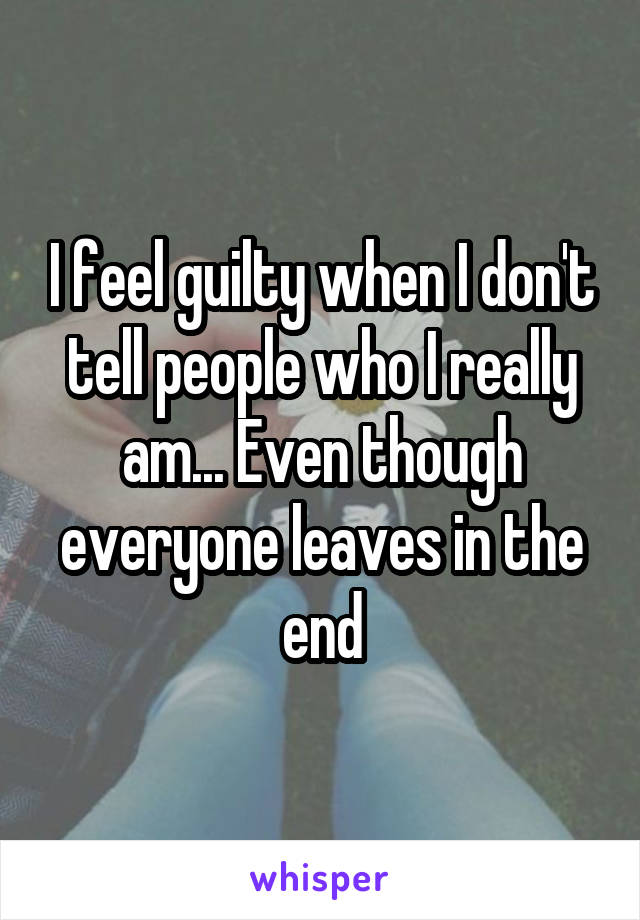 I feel guilty when I don't tell people who I really am... Even though everyone leaves in the end