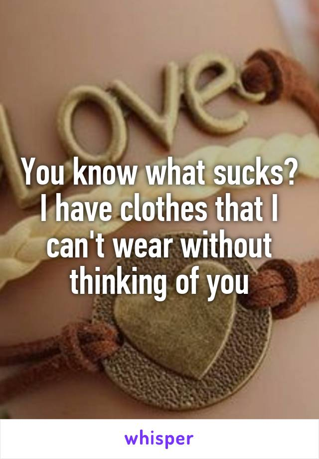 You know what sucks? I have clothes that I can't wear without thinking of you