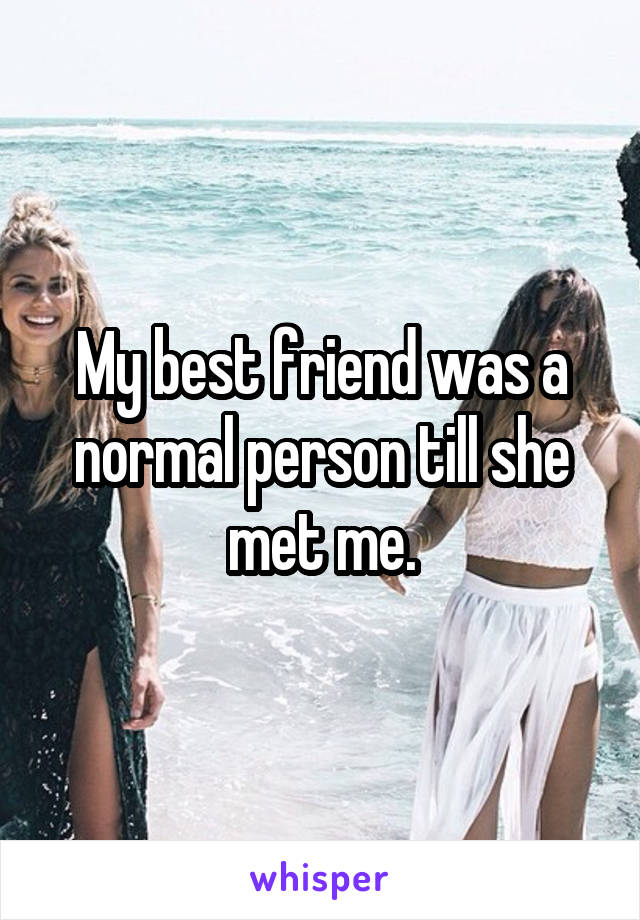 My best friend was a normal person till she met me.