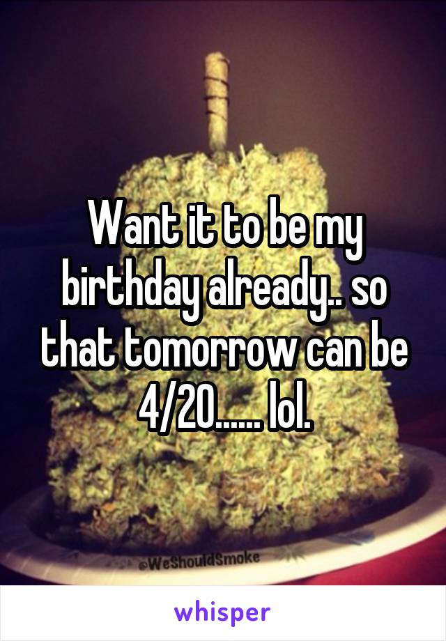 Want it to be my birthday already.. so that tomorrow can be 4/20...... lol.