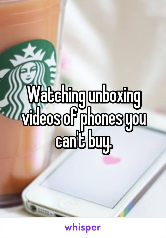 Watching unboxing videos of phones you can't buy.
