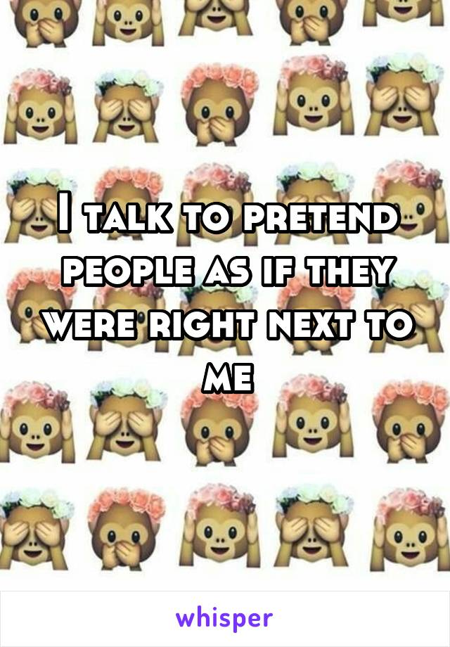 I talk to pretend people as if they were right next to me