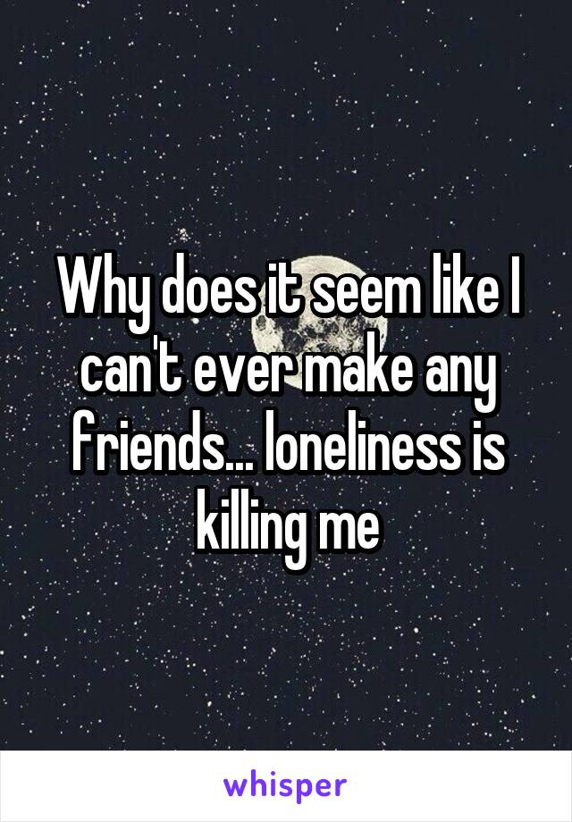 Why does it seem like I can't ever make any friends... loneliness is killing me