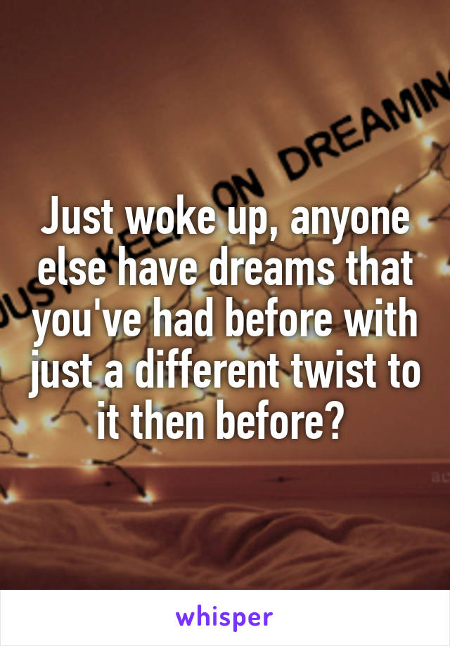 Just woke up, anyone else have dreams that you've had before with just a different twist to it then before?