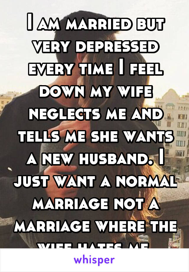 I am married but very depressed every time I feel down my wife neglects me and tells me she wants a new husband. I just want a normal marriage not a marriage where the wife hates me.