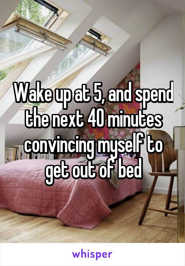 Wake up at 5, and spend the next 40 minutes convincing myself to get out of bed