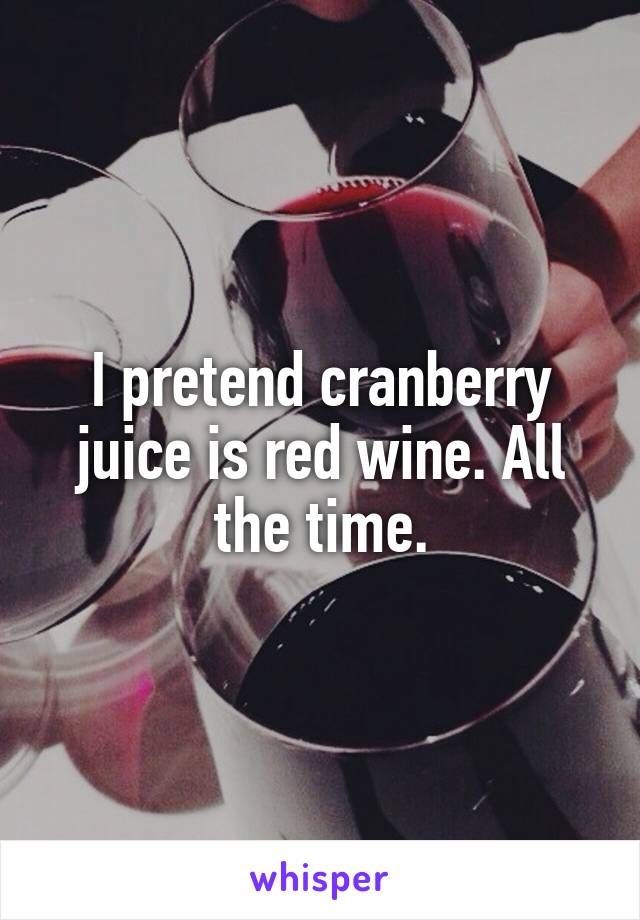 I pretend cranberry juice is red wine. All the time.