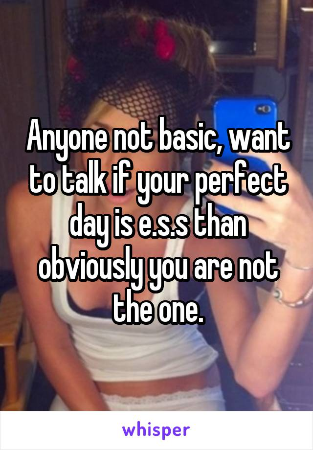 Anyone not basic, want to talk if your perfect day is e.s.s than obviously you are not the one.