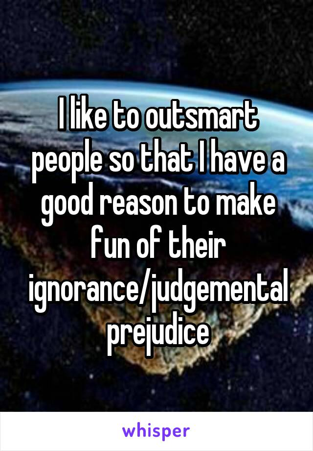 I like to outsmart people so that I have a good reason to make fun of their ignorance/judgemental prejudice
