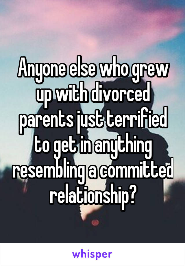Anyone else who grew up with divorced parents just terrified to get in anything resembling a committed relationship?