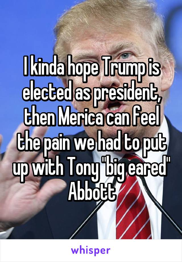 """I kinda hope Trump is elected as president, then Merica can feel the pain we had to put up with Tony """"big eared"""" Abbott"""
