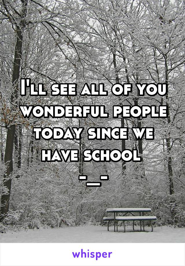 I'll see all of you wonderful people today since we have school  -_-