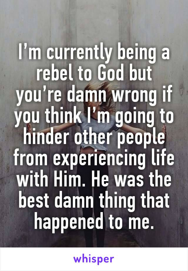 I'm currently being a rebel to God but you're damn wrong if you think I'm going to hinder other people from experiencing life with Him. He was the best damn thing that happened to me.
