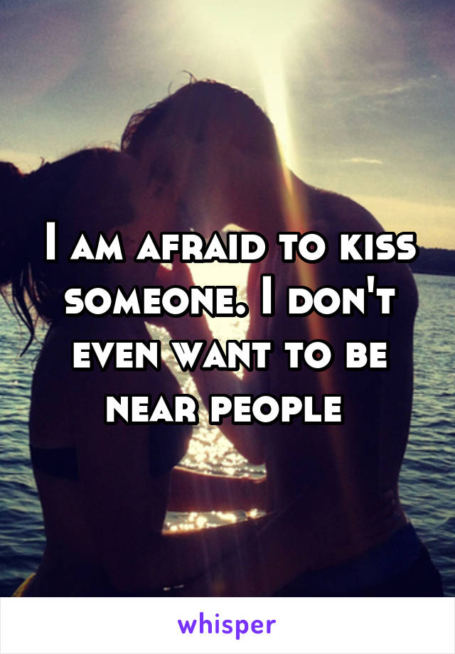 I am afraid to kiss someone. I don't even want to be near people