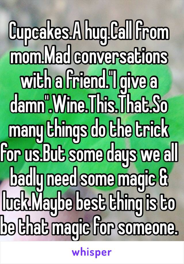"""Cupcakes.A hug.Call from mom.Mad conversations with a friend.""""I give a damn"""".Wine.This.That.So many things do the trick for us.But some days we all badly need some magic & luck.Maybe best thing is to be that magic for someone."""