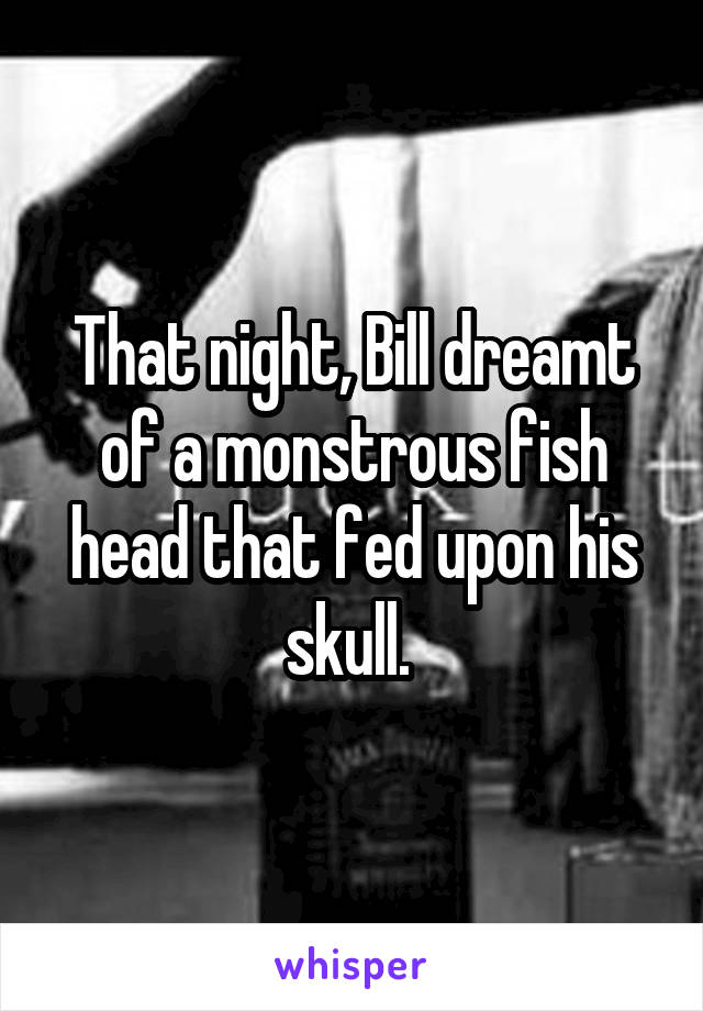 That night, Bill dreamt of a monstrous fish head that fed upon his skull.