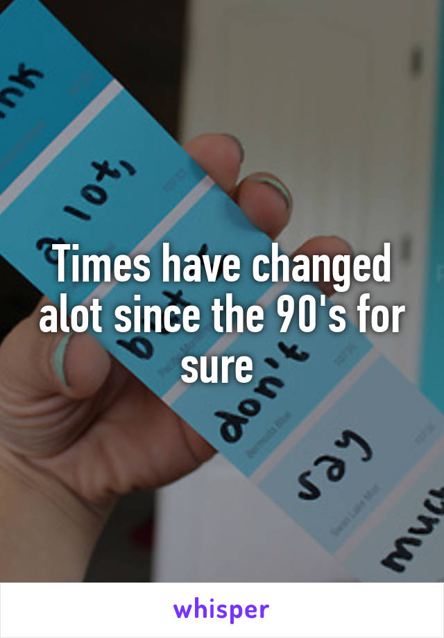 Times have changed alot since the 90's for sure