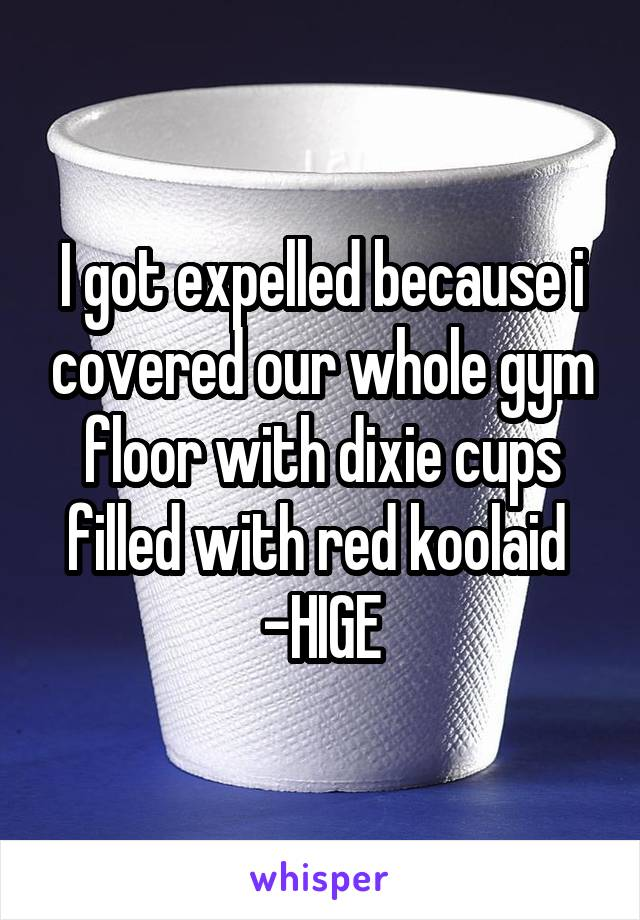 I got expelled because i covered our whole gym floor with dixie cups filled with red koolaid  -HIGE
