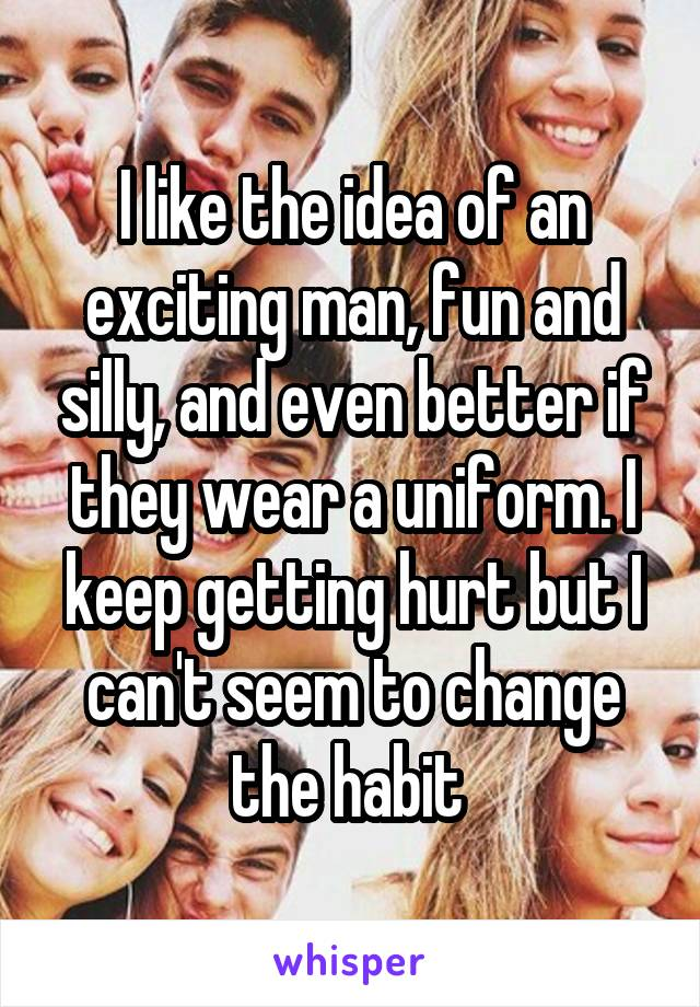 I like the idea of an exciting man, fun and silly, and even better if they wear a uniform. I keep getting hurt but I can't seem to change the habit