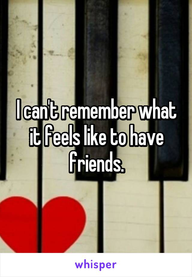 I can't remember what it feels like to have friends.