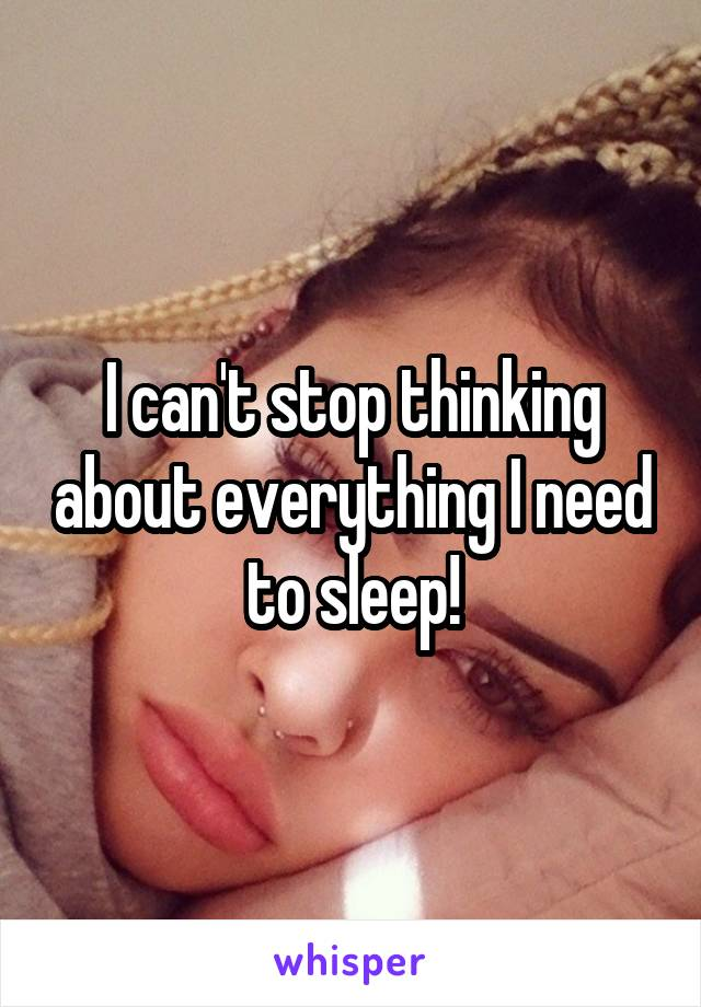 I can't stop thinking about everything I need to sleep!