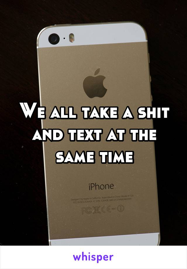 We all take a shit and text at the same time