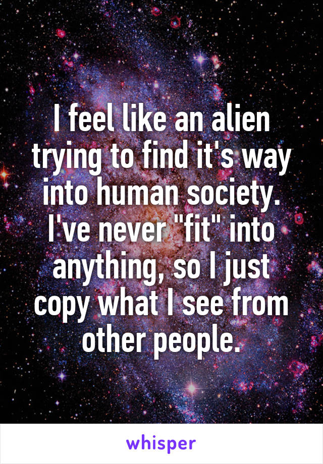 """I feel like an alien trying to find it's way into human society. I've never """"fit"""" into anything, so I just copy what I see from other people."""