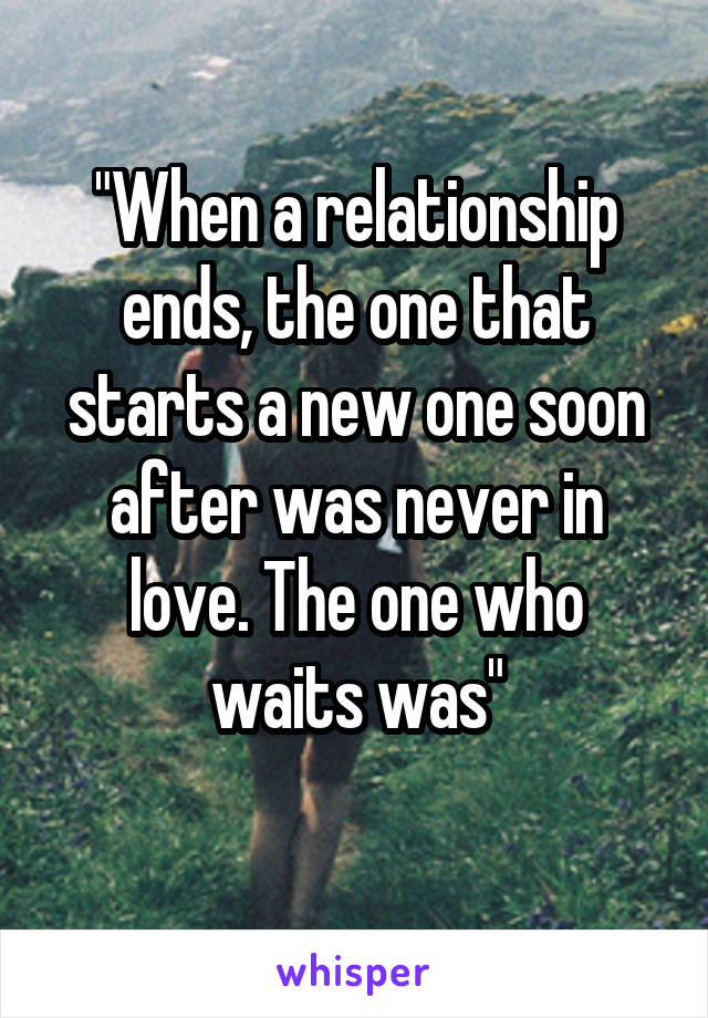 """When a relationship ends, the one that starts a new one soon after was never in love. The one who waits was"""