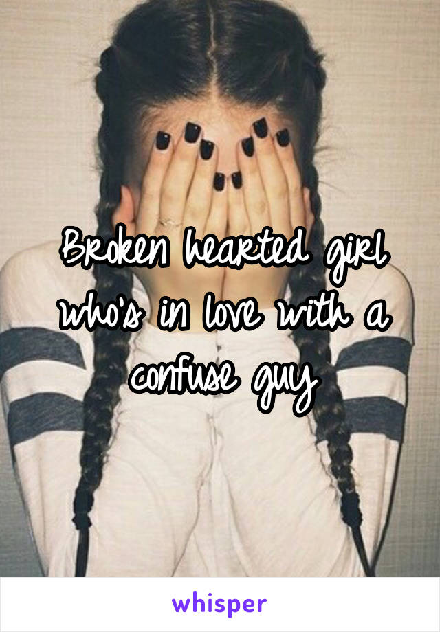 Broken hearted girl who's in love with a confuse guy