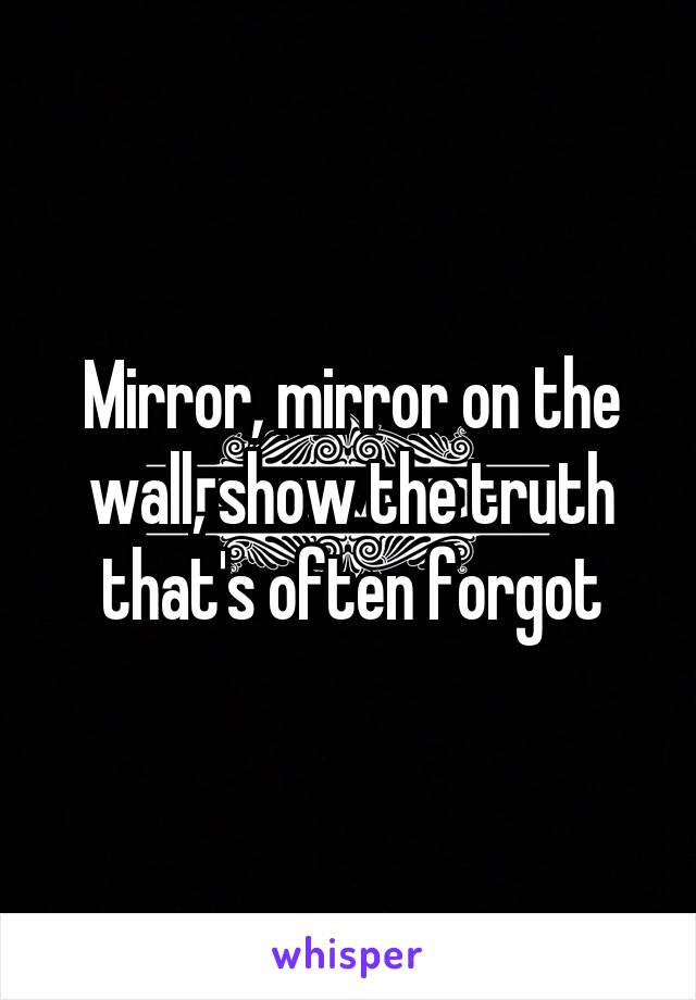 Mirror, mirror on the wall, show the truth that's often forgot