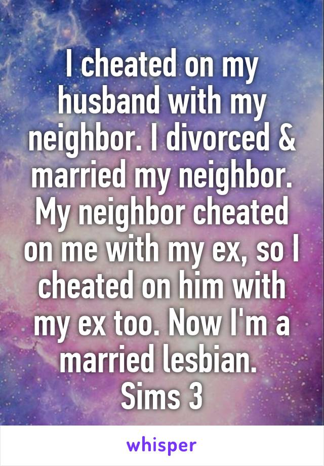 I cheated on my husband with my neighbor. I divorced & married my neighbor. My neighbor cheated on me with my ex, so I cheated on him with my ex too. Now I'm a married lesbian.  Sims 3