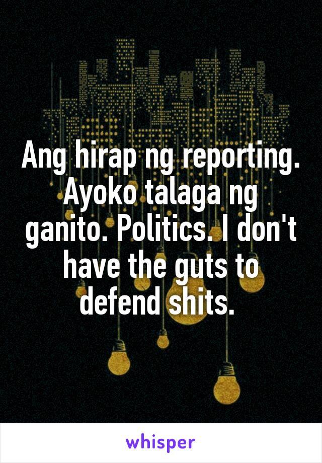 Ang hirap ng reporting. Ayoko talaga ng ganito. Politics. I don't have the guts to defend shits.