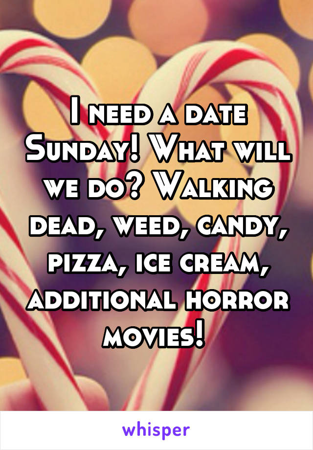 I need a date Sunday! What will we do? Walking dead, weed, candy, pizza, ice cream, additional horror movies!