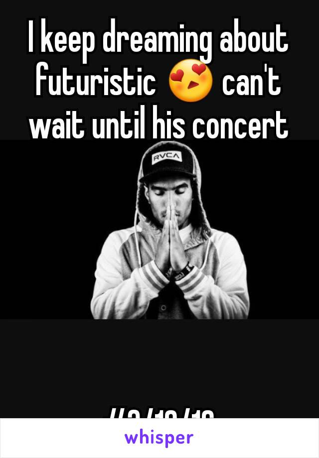 I keep dreaming about futuristic 😍 can't wait until his concert       #3/10/16