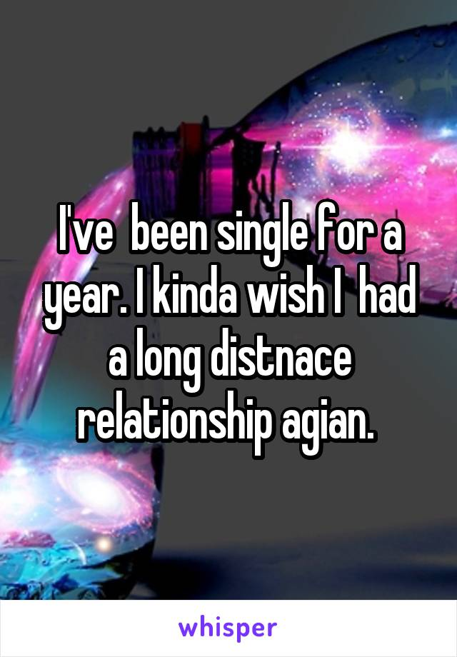 I've  been single for a year. I kinda wish I  had a long distnace relationship agian.