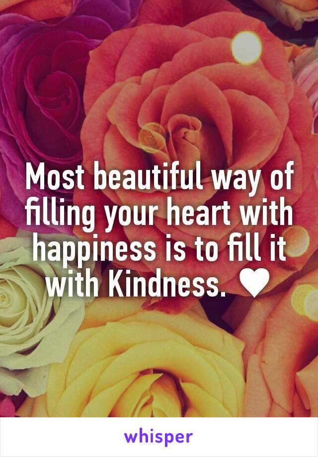 Most beautiful way of filling your heart with happiness is to fill it with Kindness. ♥