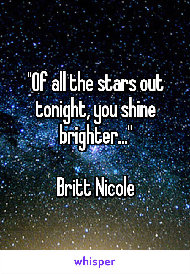 """Of all the stars out tonight, you shine brighter...""  Britt Nicole"