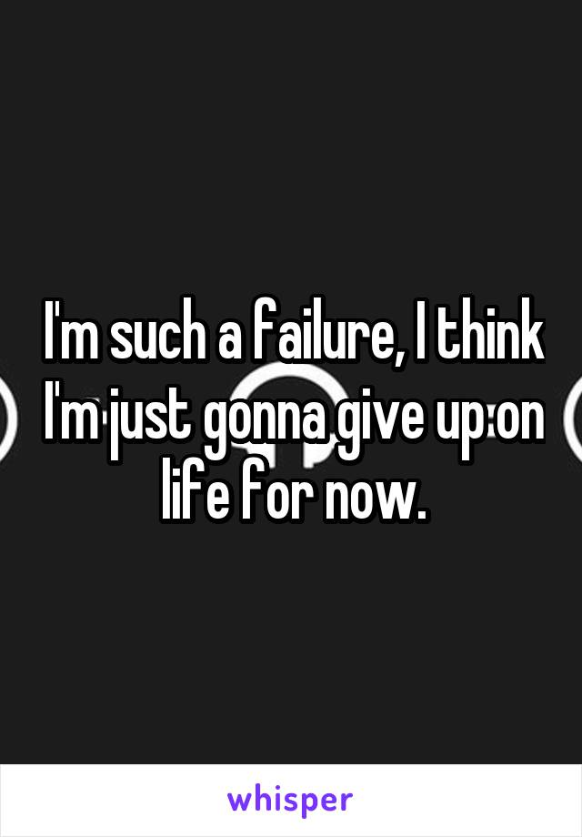 I'm such a failure, I think I'm just gonna give up on life for now.