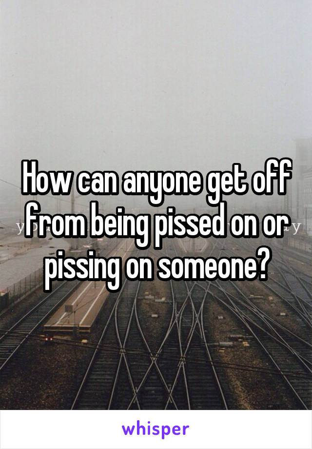 How can anyone get off from being pissed on or pissing on someone?