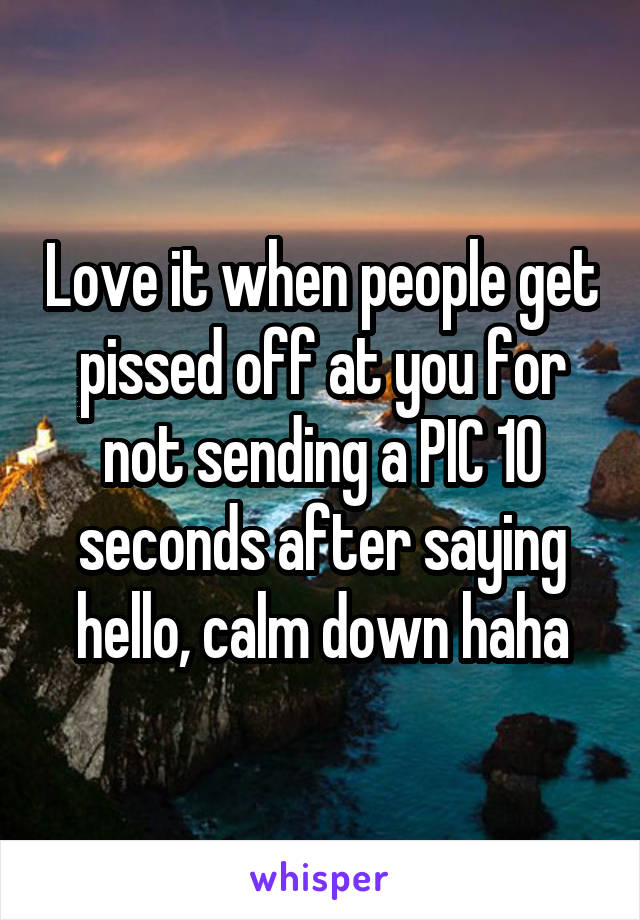 Love it when people get pissed off at you for not sending a PIC 10 seconds after saying hello, calm down haha