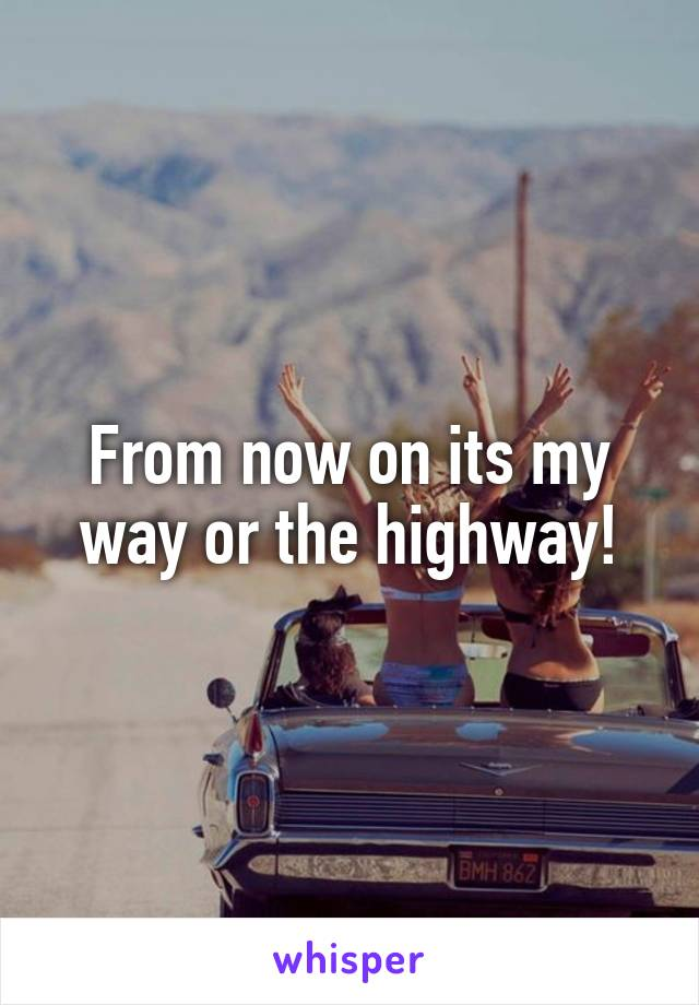From now on its my way or the highway!