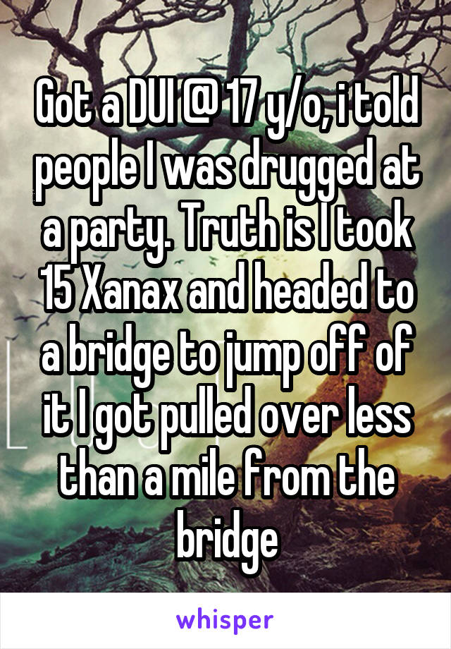 Got a DUI @ 17 y/o, i told people I was drugged at a party. Truth is I took 15 Xanax and headed to a bridge to jump off of it I got pulled over less than a mile from the bridge