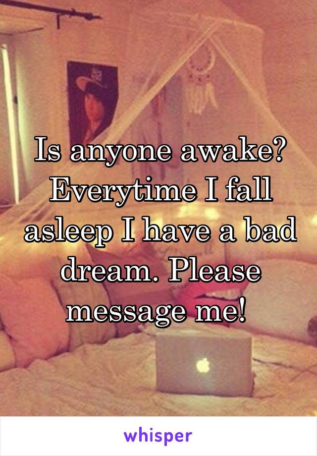 Is anyone awake? Everytime I fall asleep I have a bad dream. Please message me!
