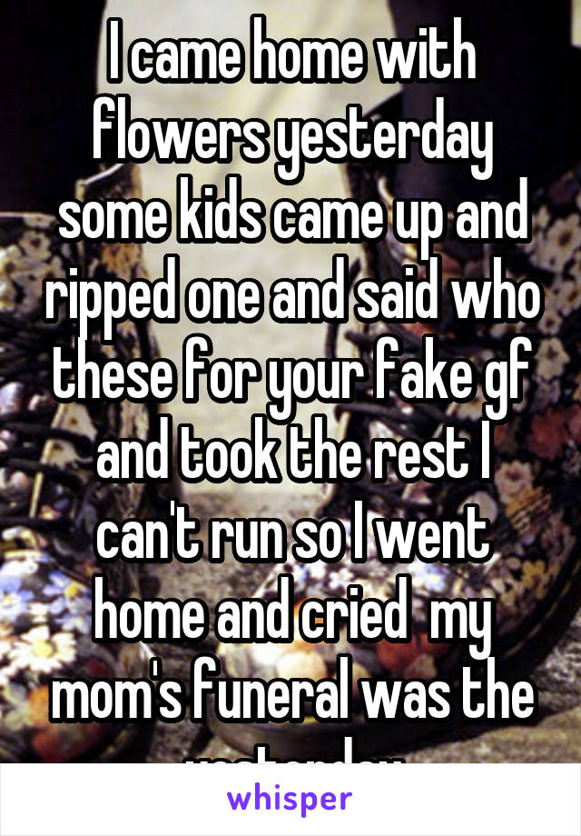 I came home with flowers yesterday some kids came up and ripped one and said who these for your fake gf and took the rest I can't run so I went home and cried  my mom's funeral was the yesterday
