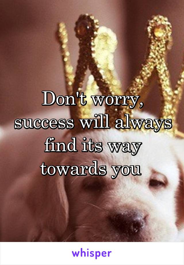 Don't worry, success will always find its way towards you