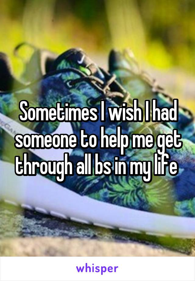 Sometimes I wish I had someone to help me get through all bs in my life