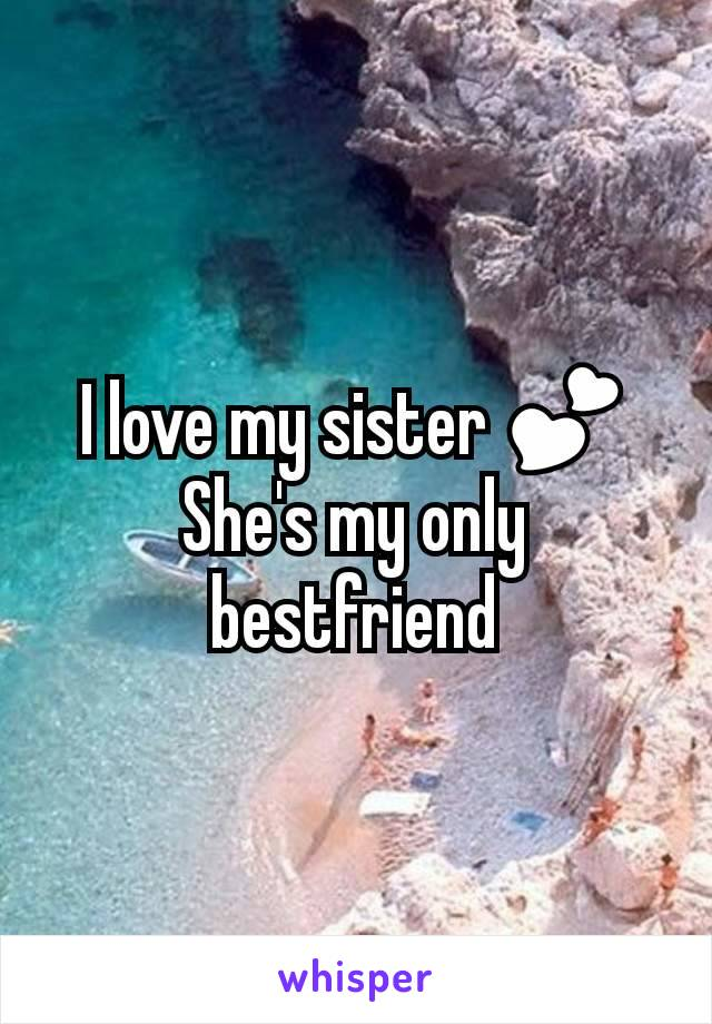 I love my sister 💕 She's my only bestfriend