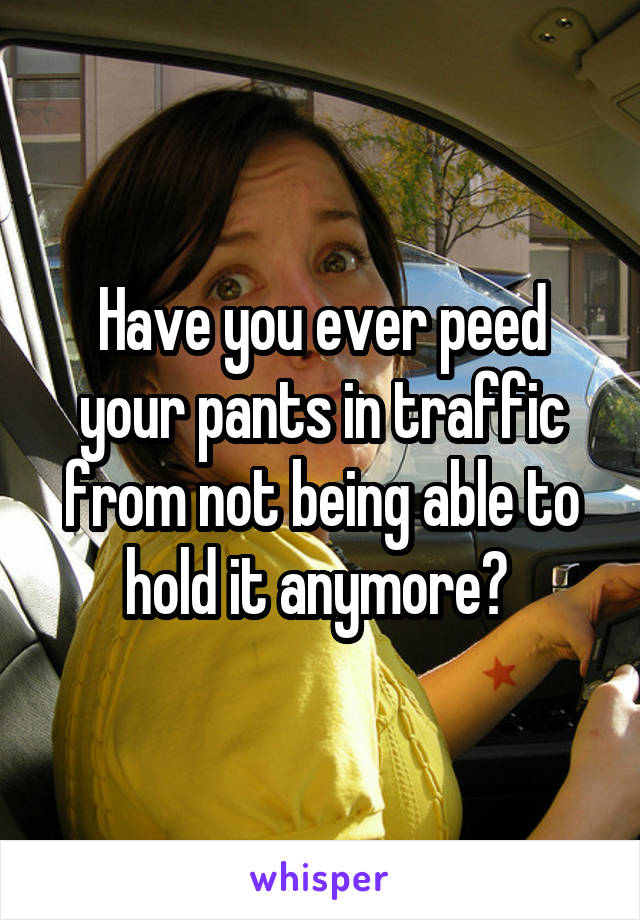 Have you ever peed your pants in traffic from not being able to hold it anymore?