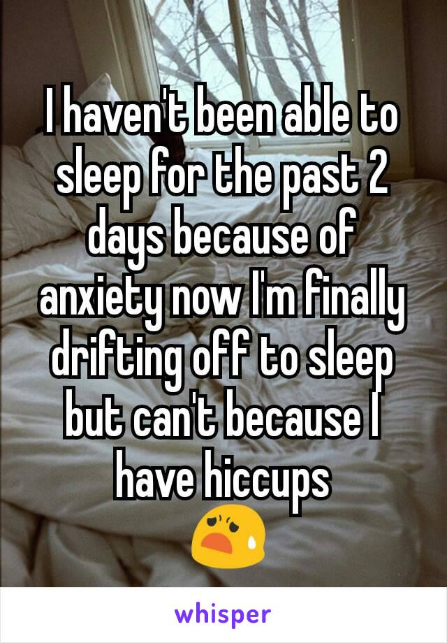 I haven't been able to sleep for the past 2 days because of anxiety now I'm finally drifting off to sleep but can't because I have hiccups  😧